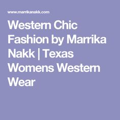 Western Chic Fashion by Marrika Nakk | Texas Womens Western Wear