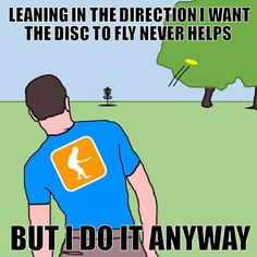 Leaning in the direction I want the disc golf disc to fly never helps, but I do it anyway!