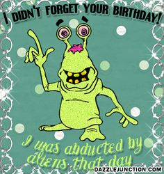 I DIDN'T FORGET YOUR BIRTHDAY! I was abducted by aliens that day tjn