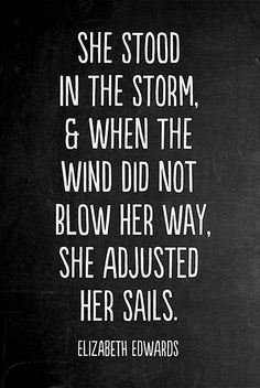 She stood in the storm and when the wind did not blow her way, she adjusted her sails. - Elizabeth Edwards