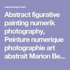 Abstract figurative painting numerik photography, Peinture numerique photographie art abstrait Marion Berger