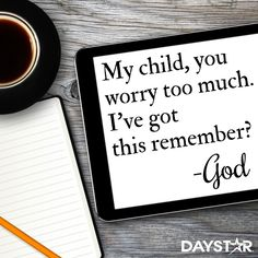 My child, you worry too much. I've got this remember? -God [Daystar.com]