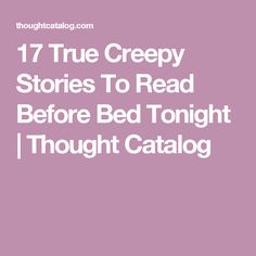 17 True Creepy Stories To Read Before Bed Tonight | Thought Catalog