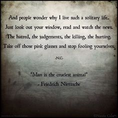 """""""And people wonder why I live such a solitary life.. Just look out your window, read and watch the news. The Hatred, the judgments the killing, the hurting.Take off those pink glasses and stop fooling yourselves."""" -Natalia Crow.   """"Man is the cruelest animal"""" -Friedrich Nietzsche."""