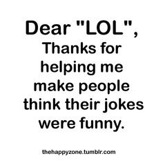 Hahahha, I'm kidding all your jokes were highly entertaining lol:))