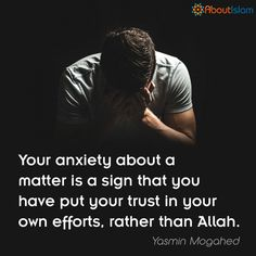 """Your anxiety about a matter is a sign that you have put your trust in your own efforts, rather than Allah."" - Yasmin Mogahed"