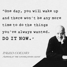 One day, you will wake up and there won't be any more time to do the things you've always wanted. Do it now.
