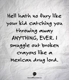 Hell hath not fury like your kid catching you throwing away ANYTHING, EVER.  I smuggle out broken crayons like a Mexican drug lord.
