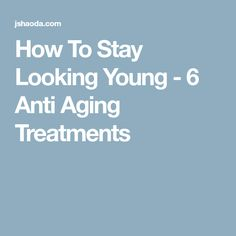 How To Stay Looking Young - 6 Anti Aging Treatments