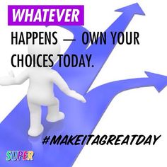 WHATEVER happens  Own your choices today. #makeitagreatday
