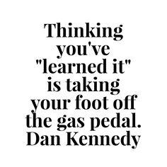 "Thinking you've ""learned it"" is taking your foot off the gas pedal. Dan Kennedy  #marketing #branding #seo  #smartbranding #socialmedia #smtips #mobilemarketing #app #mobile #brandmanager #personalbranding #marketingstrategy #strategicmarketing #marketingplan #marketer"