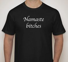 Namaste Bitches Mens Yoga Shirt by JohnnySwankMusic on Etsy, $20.00