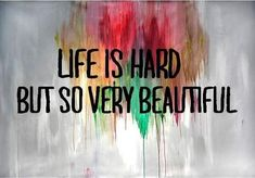 Life is hard but so very beautiful