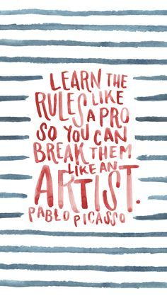 """""""Learn the rules like a pro, so you can break them like an Artist."""" Pablo Picasso"""