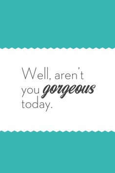 Feel GORGEOUS everyday!