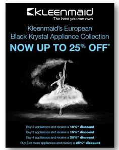 Kleenmaid - SAVE Up to 25% on Kleenmaid Cooking Appliances      Kleenmaid BIG SAVINGS on NEW European Kitchen Appliances with a 3-Year warranty •Purchase TWO (2) appliances and receive a 10% discount -  CB10 *  •Purchase THREE (3) appliances and receive a