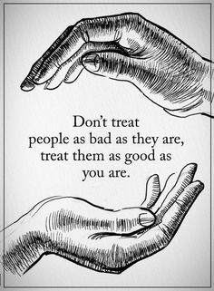 Quotes Don't treat people as bad as they are, treat them as good as you are.