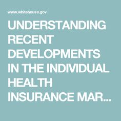 UNDERSTANDING RECENT DEVELOPMENTS IN THE INDIVIDUAL HEALTH INSURANCE MARKET {issue brief} www.whitehouse.gov sites default files page files 201701_individual_health_insurance_market_cea_issue_brief.pdf