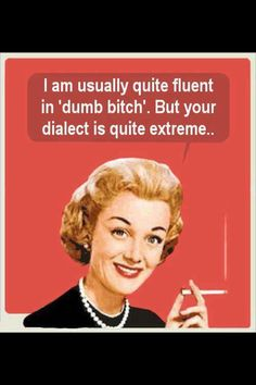 """I am usually quite fluent in """"dumb bitch"""" but your dialect is quite extreme."""