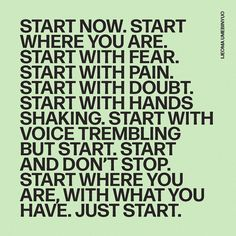 Start now. Start where you are. Start with fear. Start with pain. Start with doubt. Start with hands shaking. Start with voice trembling BUT START. Now Quotes, Words Quotes, Quotes To Live By, Life Quotes, Start Quotes, Friend Quotes, Positive Quotes, Motivational Quotes, Inspirational Quotes