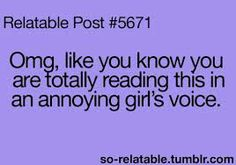 OMG, like you totally know you are reading this in an annoying girl's voice.