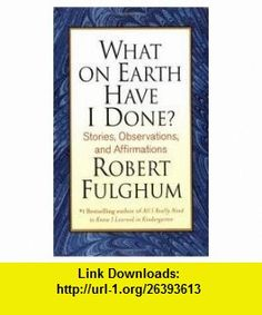 What on Earth Have I Done? 1st (first) edition Text Only Robert Fulghum ,   ,  , ASIN: B004TBEG6A , tutorials , pdf , ebook , torrent , downloads , rapidshare , filesonic , hotfile , megaupload , fileserve