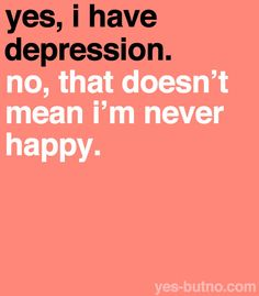 depression again. I can be happy and I can be depressed. it happens.