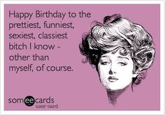 Free and Funny Birthday Ecard: Happy Birthday to the prettiest, funniest, sexiest, classiest bitch I know - other than myself, of course. Create and send your own custom Birthday ecard. Birthday Quotes For Girlfriend, Happy Birthday Friend, Girlfriend Humor, Birthday Wishes Quotes, Birthday Memes, Birthday Messages, Birthday Cards, Birthday Greetings, Friend Birthday Quotes Funny