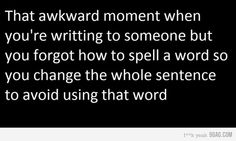 That awkard moment when youre writing to someone but you forgot how to spell a word so you change the whole sentence to avoid using that word.