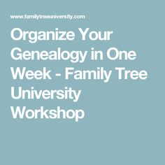 Organize Your Genealogy in One Week - Family Tree University Workshop