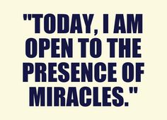 My daily affirmation and belief - Miracles are all around us, happening all the time.  Keep your eyes open or you'll miss them.