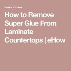 How To Remove Super Glue From Laminate Countertops