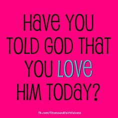 Have you told God that you LOVE Him today?
