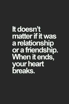 It doesn't matter if it was a relationship or a friendship. When it ends, your heart breaks..