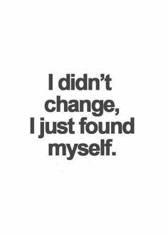 I didn't change I just found myself.