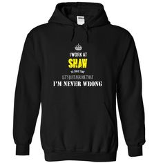 I work at SHAW - I NEVER WRONG