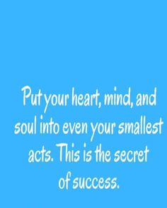 Put your heart mind and soul in to