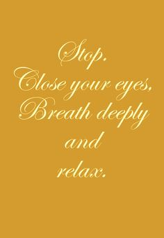 stop...close your eyes...breathe deeply...and relax <3