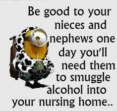Aunties, be good to your nieces and nephews, one day you'll need them to smuggle alcohol into your nursing home...