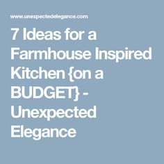 7 Ideas for a Farmhouse Inspired Kitchen {on a BUDGET} - Unexpected Elegance
