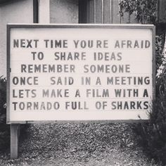 "Next time you're afraid to share your ideas, remember someone once said in a meeting, ""let's make a film with a tornado full of sharks."""