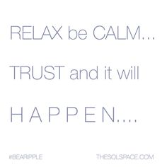 RELAX be CALM… TRUST and it will H A P P E N…. Feel your Light and love within….  #relax #calm #trust #Feel #Light #Love #becalm #behappy