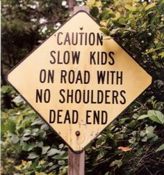 This is why comma usage is important.... Please drive with caution. Watch out for the slow kids on the road with no shoulders.. this surely will lead to a dead end.