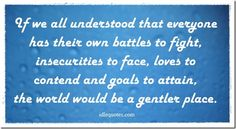 If we all understood that everyone has their own battles to fight