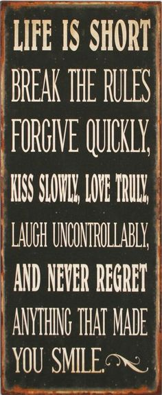 Life Is Short | Break The Rules | Forgive Quickly | Kiss Slowly | Love Truly | Laugh Uncontrollably | And Never Forget Anything That Made You Smile :0)
