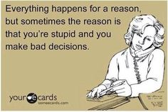 Stupid and make very bad decisions