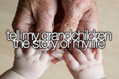 Tell my grandchildren the story of my life. Is a very long way off but someday I will :)