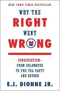 Why the Right Went Wrong: Conservatism--From Goldwater to the Tea Party and Beyond: E.J. Dionne Jr.: