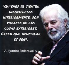 ... Quienes se sienten incompletos interiormente, son voraces de las cosas exteriores, creen que acumular (TENER) es SER. Alejandro Jodorowsky