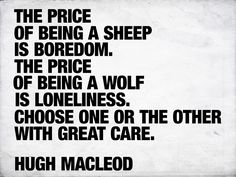 The price of being a sheep is boredom. The price of being a wolf is loneliness. Choose one or the other with great care. - Hugh Macleod #INTJ
